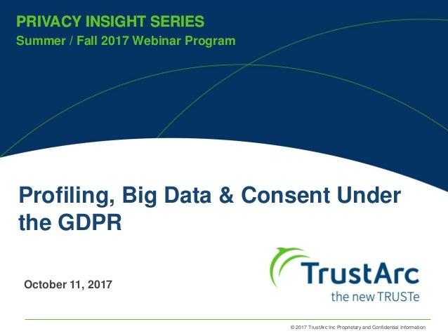 © 2017 TrustArc Inc Proprietary and Confidential Information PRIVACY INSIGHT SERIES Summer / Fall 2017 Webinar Program PRI...