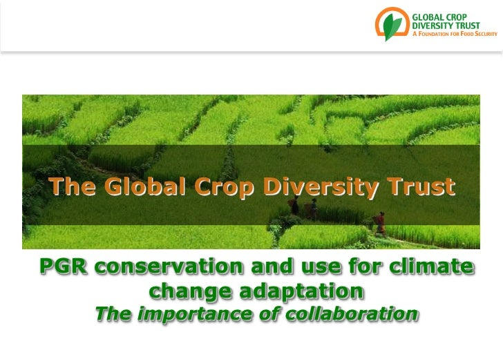The Global Crop Diversity Trust<br />PGR conservation and use for climate change adaptationThe importance of collaboration...