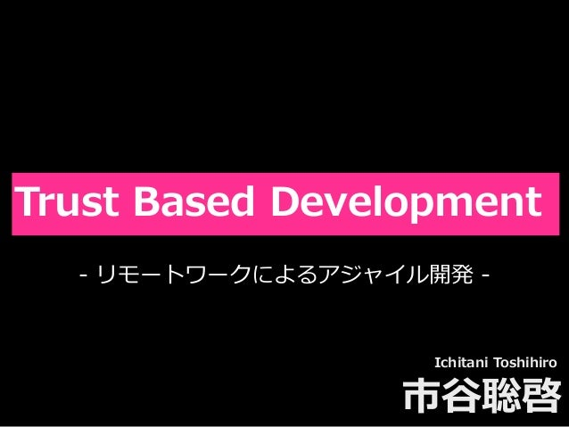 Toshihiro Ichitani All Rights Reserved. Trust Based Development Ichitani Toshihiro 市⾕聡啓 - リモートワークによるアジャイル開発 -
