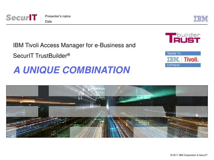 Presenter's name<br />Date<br />IBM Tivoli Access Manager for e-Business and<br />SecurIT TrustBuilder® <br />A UNIQUE COM...