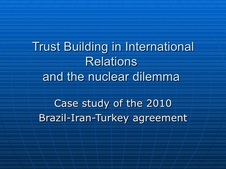 Trust Building in International Relations  and the nuclear dilemma  Case study of the 2010 Brazil-Iran-Turkey agreement