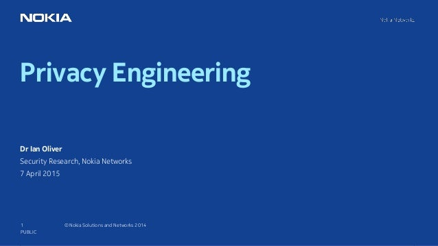 1 © Nokia Solutions and Networks 2014 Privacy Engineering PUBLIC Dr Ian Oliver Security Research, Nokia Networks 7 April 2...