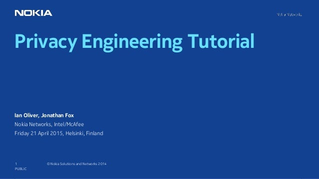 1 © Nokia Solutions and Networks 2014 Privacy Engineering Tutorial PUBLIC Ian Oliver, Jonathan Fox Nokia Networks, Intel/M...