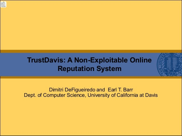TrustDavis: A Non-Exploitable Online Reputation System Dimitri DeFigueiredo and Earl T. Barr Dept. of Computer Science, Un...