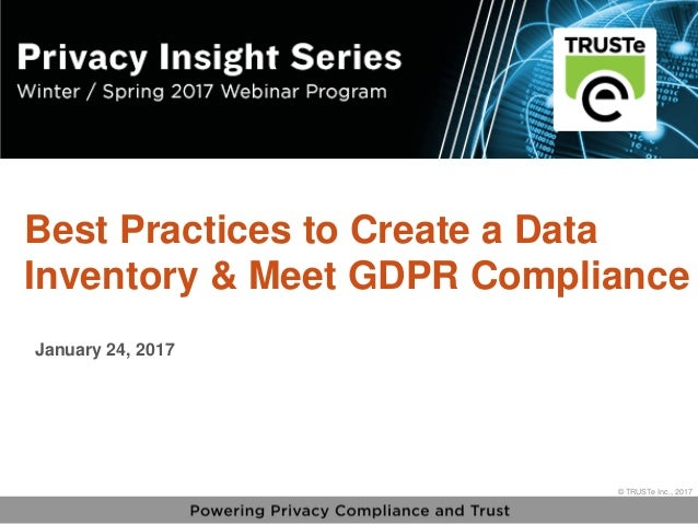 1 vPrivacy Insight Series - truste.com/insightseries © TRUSTe Inc., 2017 v © TRUSTe Inc., 2017 Best Practices to Create a ...