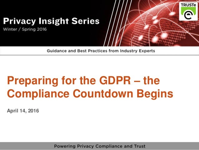 1 vPrivacy Insight Series - truste.com/insightseries v Preparing for the GDPR – the Compliance Countdown Begins April 14, ...
