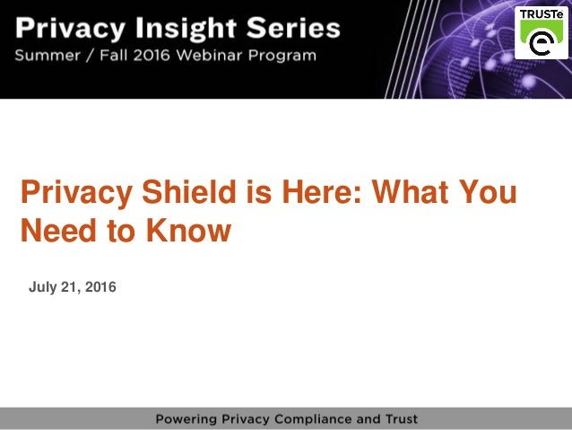 1 vPrivacy Insight Series - truste.com/insightseries v Privacy Shield is Here: What You Need to Know July 21, 2016
