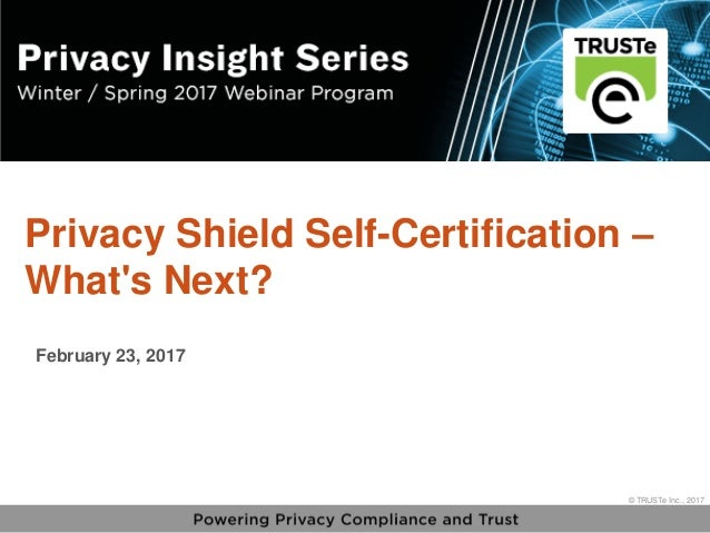 1 vPrivacy Insight Series - truste.com/insightseries © TRUSTe Inc., 2017 v © TRUSTe Inc., 2017 Privacy Shield Self-Certifi...