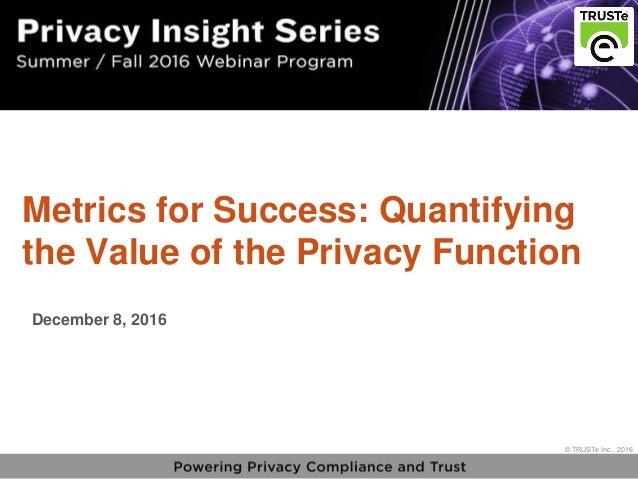 1 vPrivacy Insight Series - truste.com/insightseries © TRUSTe Inc., 2016 v © TRUSTe Inc., 2016 Metrics for Success: Quanti...
