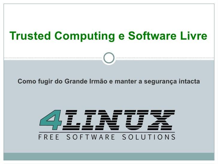 <ul>Trusted Computing e Software Livre </ul>Como fugir do Grande Irmão e manter a segurança intacta