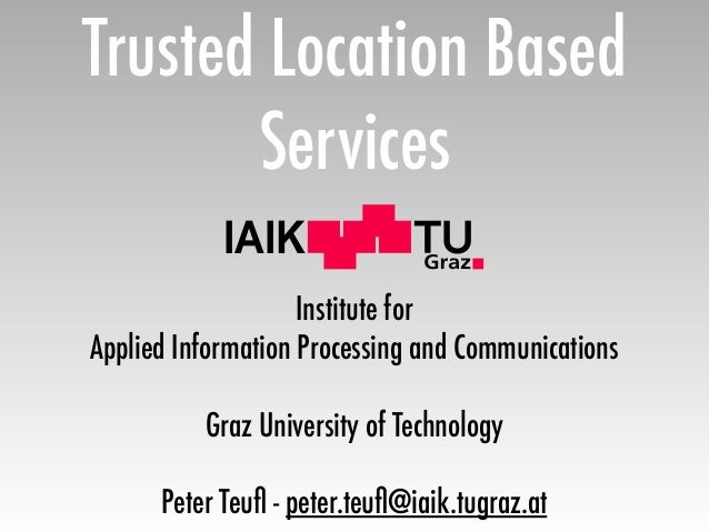 Trusted Location Based       Services            IAIK                    Institute forApplied Information Processing and C...