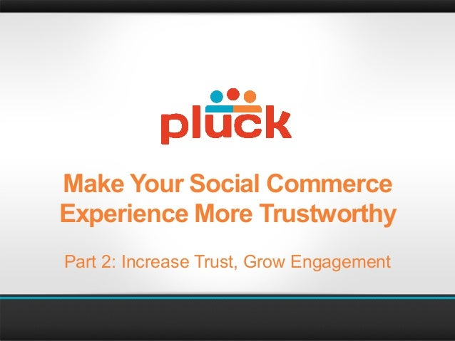 Make Your Social CommerceExperience More TrustworthyPart 2: Increase Trust, Grow Engagement