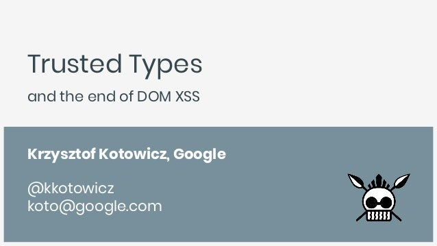 Trusted Types and the end of DOM XSS Krzysztof Kotowicz, Google @kkotowicz koto@google.com