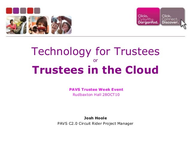 Technology for Trustees or Trustees in the Cloud Josh Hoole PAVS C2.0 Circuit Rider Project Manager PAVS Trustee Week Even...