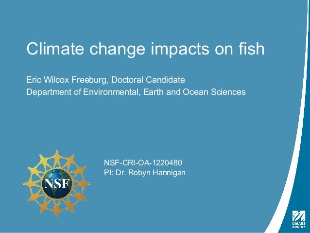 Climate change impacts on fish  Eric Wilcox Freeburg, Doctoral Candidate  Department of Environmental, Earth and Ocean Sci...
