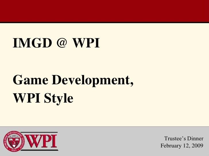 IMGD @ WPIGame Development,WPI Style                     Trustee's Dinner                    February 12, 2009