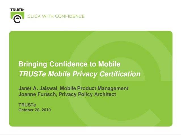 Janet A. Jaiswal, Mobile Product Management Joanne Furtsch, Privacy Policy Architect TRUSTe October 28, 2010 Bringing Conf...