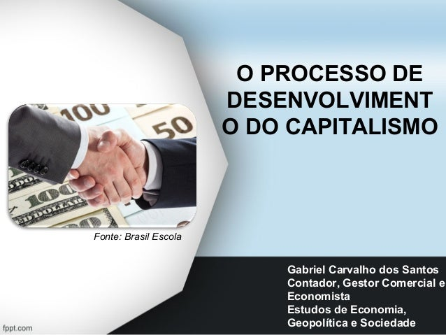 O PROCESSO DE DESENVOLVIMENT O DO CAPITALISMO Gabriel Carvalho dos Santos Contador, Gestor Comercial e Economista Estudos ...