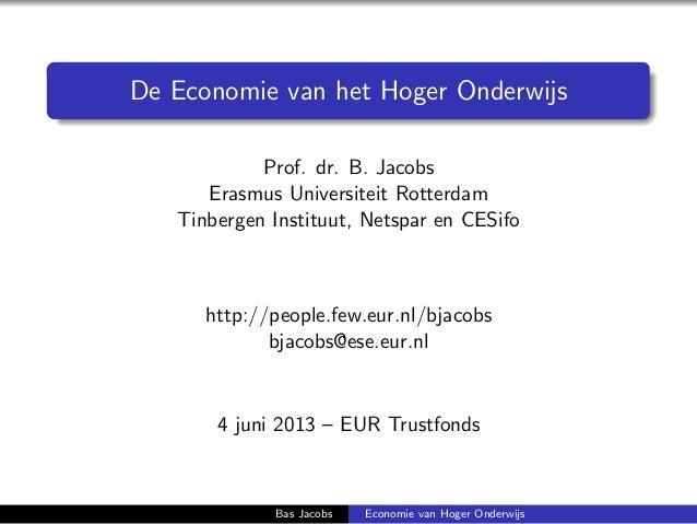 De Economie van het Hoger OnderwijsProf. dr. B. JacobsErasmus Universiteit RotterdamTinbergen Instituut, Netspar en CESifo...