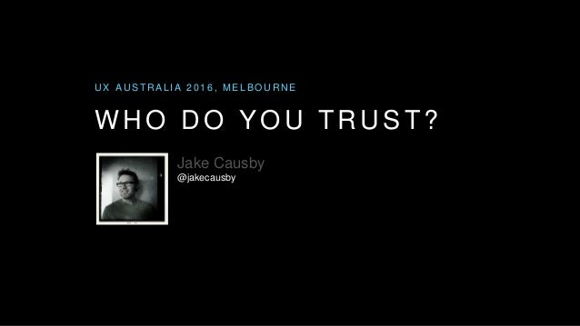 WHO DO YOU TRUST? U X A U S T R A L I A 2 0 1 6 , M E L B O U R N E Jake Causby @jakecausby
