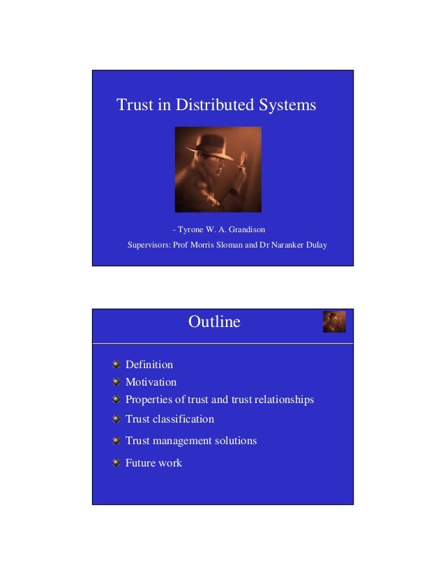 1 Trust in Distributed Systems - Tyrone W. A. Grandison Supervisors: Prof Morris Sloman and Dr Naranker Dulay Outline Defi...