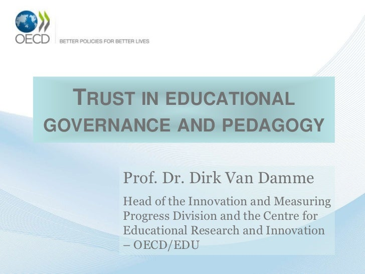 TRUST IN EDUCATIONALGOVERNANCE AND PEDAGOGY      Prof. Dr. Dirk Van Damme      Head of the Innovation and Measuring      P...