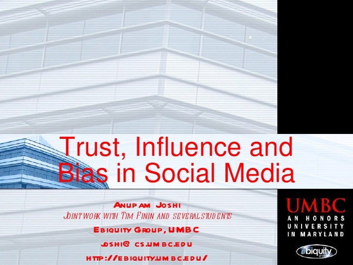 Trust, Influence and Bias in Social Media Anupam Joshi Joint work with Tim Finin and several students Ebiquity Group, UMBC...
