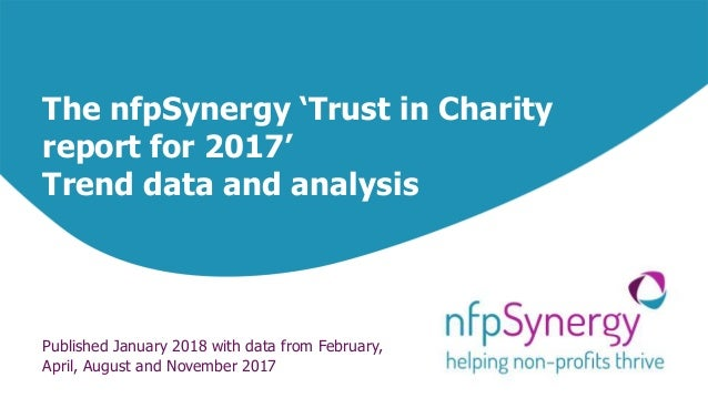 The nfpSynergy 'Trust in Charity report for 2017' Trend data and analysis Published January 2018 with data from February, ...