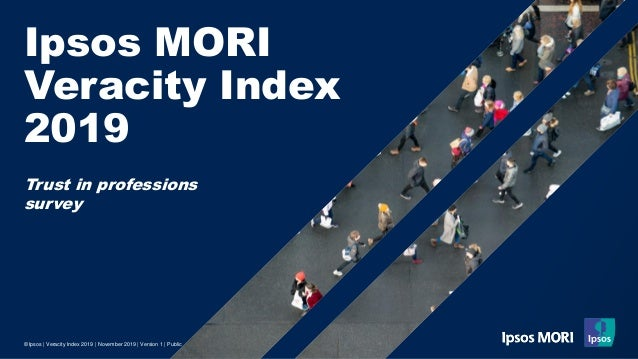 Ipsos MORI Veracity Index 2019 © Ipsos | Veracity Index 2019 | November 2019 | Version 1 | Public Trust in professions sur...