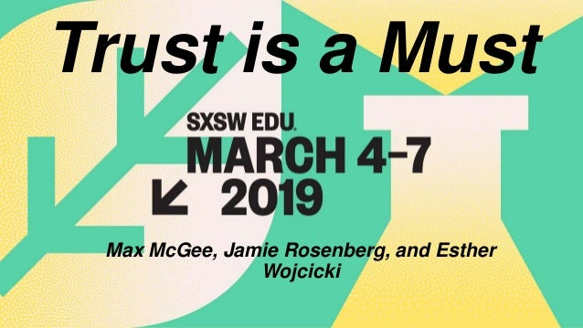 March 4-7, 2019 Austin, TX Trust is a Must Max McGee, Jamie Rosenberg, and Esther Wojcicki