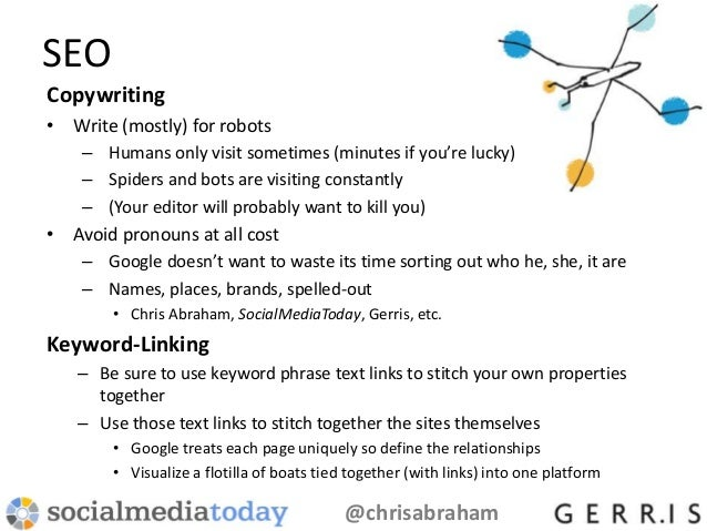 SEO Copywriting • Write (mostly) for robots – Humans only visit sometimes (minutes if you're lucky) – Spiders and bots are...