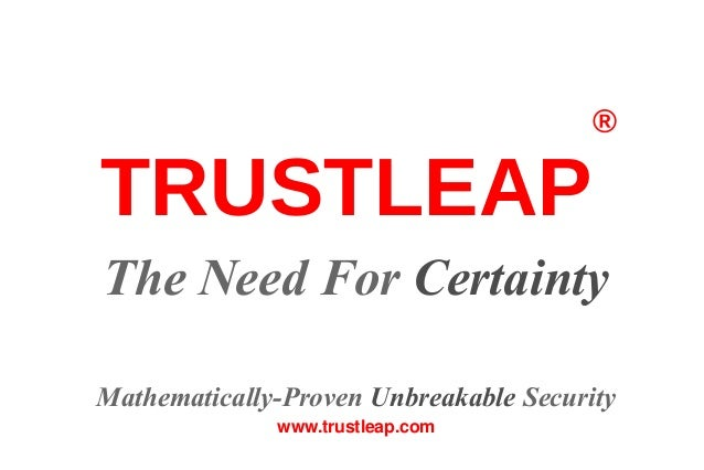 TRUSTLEAP  ®  The Need For Certainty  Mathematically-Proven Unbreakable Security  www.trustleap.com