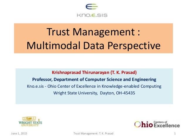 Trust Management : Multimodal Data Perspective Krishnaprasad Thirunarayan (T. K. Prasad) Professor, Department of Computer...