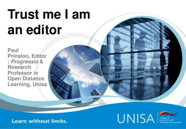 Trust me I am an editor Paul Prinsloo, Editor : Progressio & Research Professor in Open Distance Learning, Unisa