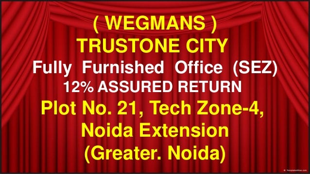 ( WEGMANS )TRUSTONE CITYFully Furnished Office (SEZ)12% ASSURED RETURNPlot No. 21, Tech Zone-4,Noida Extension(Greater. No...