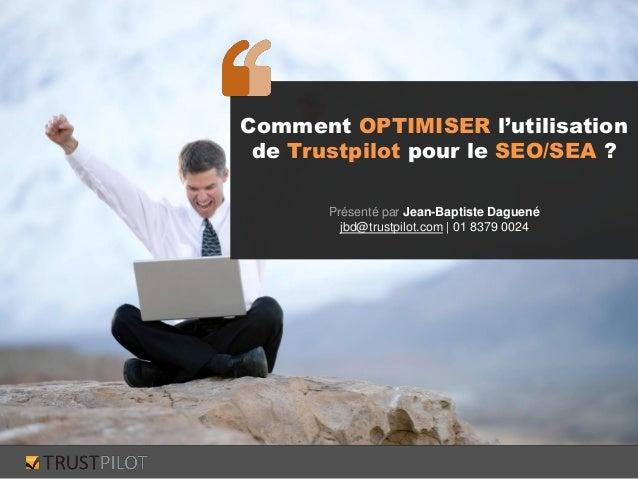 Comment OPTIMISER l'utilisation de Trustpilot pour le SEO/SEA ? Présenté par Jean-Baptiste Daguené jbd@trustpilot.com | 01...