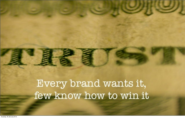 Trust Every brand wants it, few know how to win it Tuesday, 28 January 2014