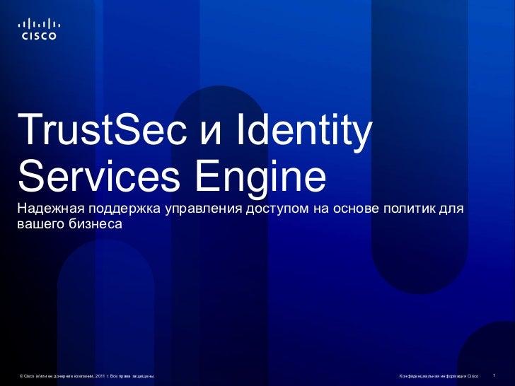 TrustSec и IdentityServices EngineНадежная поддержка управления доступом на основе политик длявашего бизнеса© Cisco и/или ...