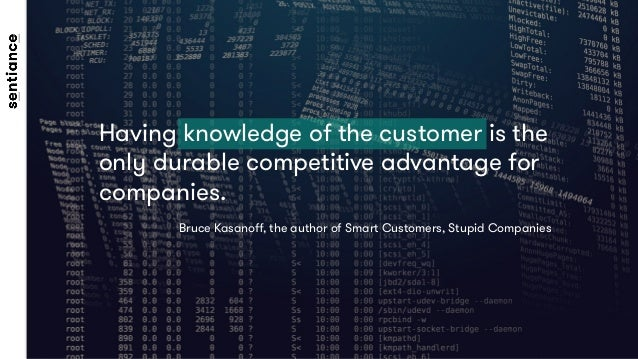 Having knowledge of the customer is the only durable competitive advantage for companies.  Bruce Kasanoff, the author of Sm...