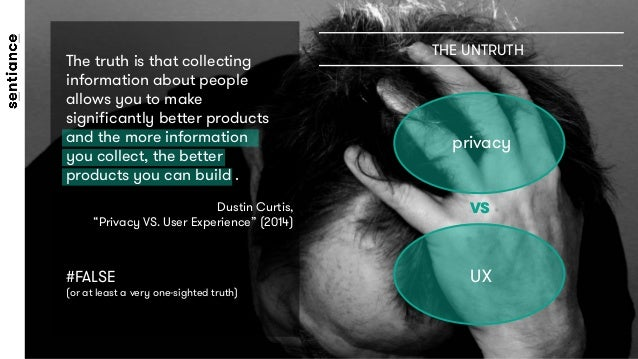 privacy THE UNTRUTH UX VS The truth is that collecting information about people allows you to make significantly better pro...