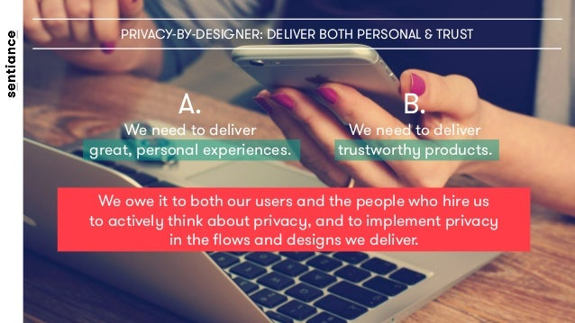 PRIVACY-BY-DESIGNER: DELIVER BOTH PERSONAL & TRUST We owe it to both our users and the people who hire us to actively thin...