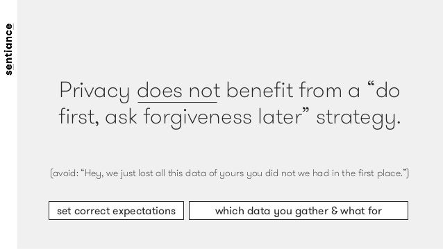 """Privacy does not benefit from a """"do first, ask forgiveness later"""" strategy.   (avoid: """"Hey, we just lost all this data of yo..."""