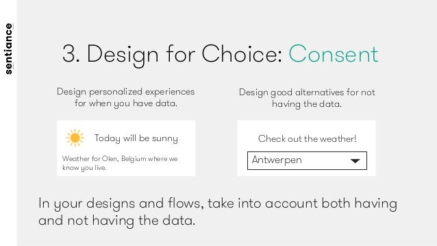 3. Design for Choice: Consent In your designs and flows, take into account both having and not having the data.  Design per...