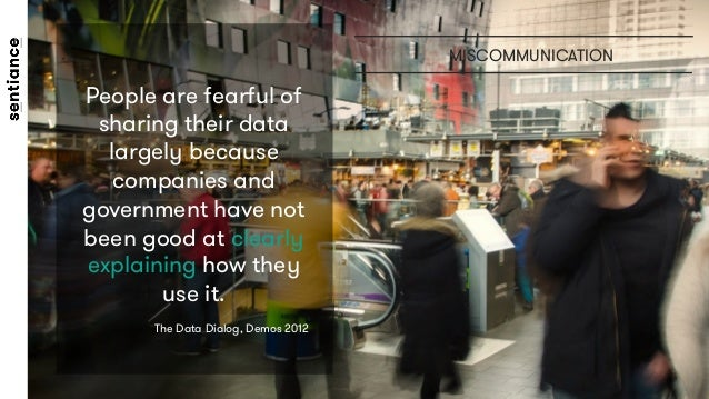 MISCOMMUNICATION People are fearful of sharing their data largely because companies and government have not been good at c...