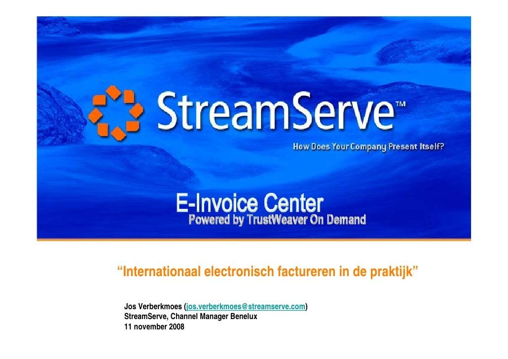 """""""Internationaal electronisch factureren in de praktijk""""   Jos Verberkmoes (jos.verberkmoes@streamserve.com)  StreamServe, ..."""