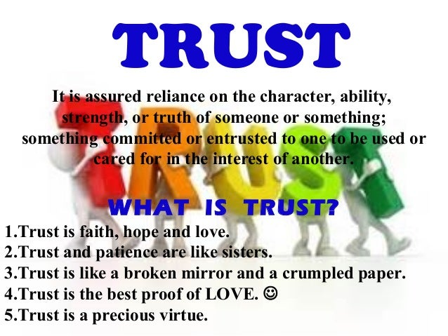 TRUST It is assured reliance on the character, ability, strength, or truth of someone or something; something committed or...