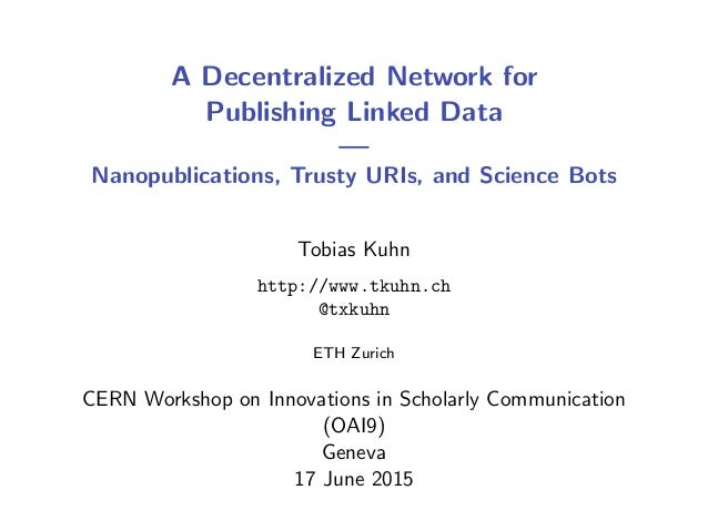 A Decentralized Network for Publishing Linked Data — Nanopublications, Trusty URIs, and Science Bots Tobias Kuhn http://ww...