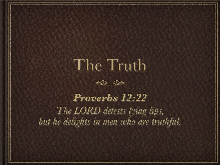 The Truth           Proverbs 12:22      The LORD detests lying lips, but he delights in men who are truthful.
