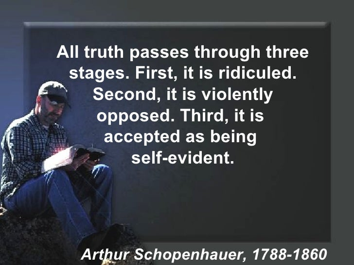 All truth passes through three stages. First, it is ridiculed. Second, it is violently opposed. Third, it is  accepted as ...