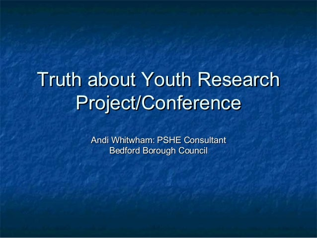Truth about Youth ResearchTruth about Youth Research Project/ConferenceProject/Conference Andi Whitwham: PSHE ConsultantAn...